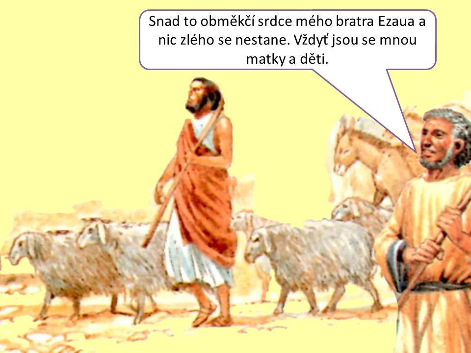 Snad to obměkčí srdce mého bratra Ezaua a nic zlého se nestane. Vždyť jsou se mnou matky a děti.