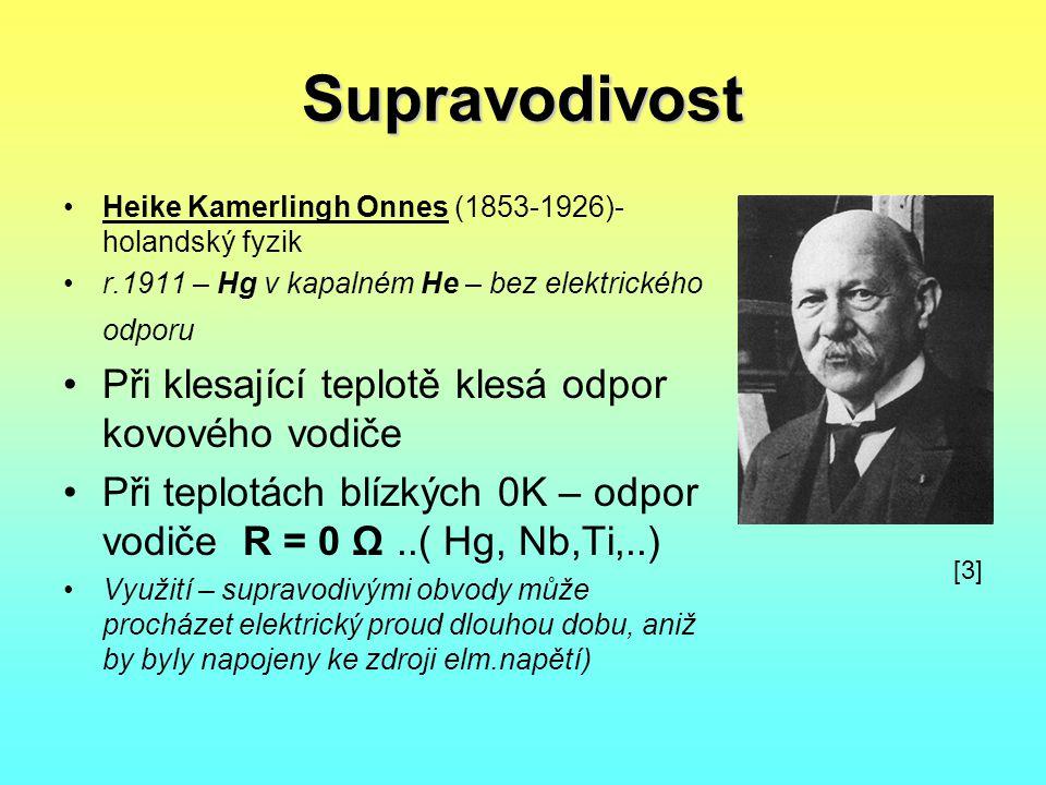 Supravodivost •Heike Kamerlingh Onnes (1853-1926)- holandský fyzik •r.1911 – Hg v kapalném He – bez elektrického odporu •Při klesající teplotě klesá o
