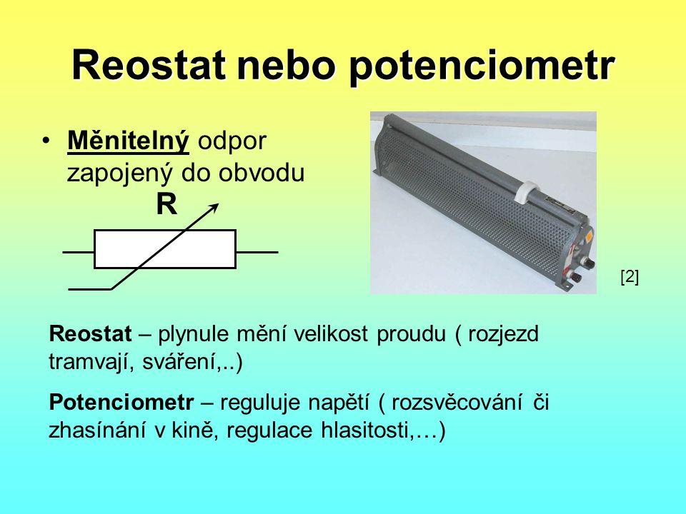 Reostat nebo potenciometr •Měnitelný odpor zapojený do obvodu R Reostat – plynule mění velikost proudu ( rozjezd tramvají, sváření,..) Potenciometr –