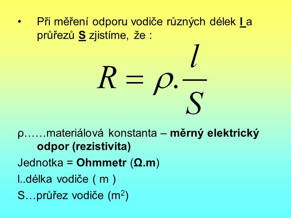 •Při měření odporu vodiče různých délek l a průřezů S zjistíme, že : ρ……materiálová konstanta – měrný elektrický odpor (rezistivita) Jednotka = Ohmmet