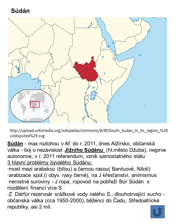 Súdán Súdán - max rozlohou v Af. do r. 2011, dnes Alžírsko, občanská válka - boj o nezávislost Jižního Súdánu (hl.město Džuba), nejprve autonomie, v r