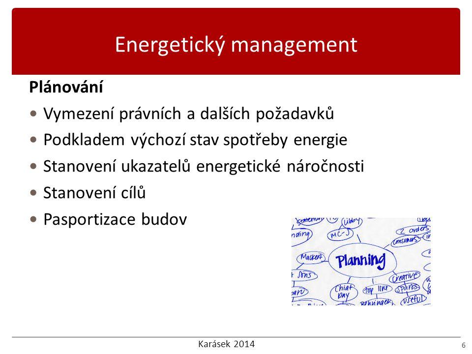 Karásek 2014 Energetický management 6 Plánování  Vymezení právních a dalších požadavků  Podkladem výchozí stav spotřeby energie  Stanovení ukazatel