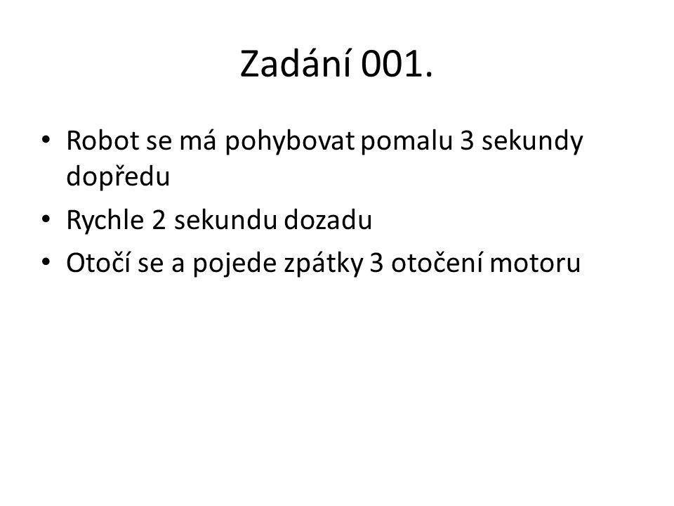 Zadání 001. • Robot se má pohybovat pomalu 3 sekundy dopředu • Rychle 2 sekundu dozadu • Otočí se a pojede zpátky 3 otočení motoru