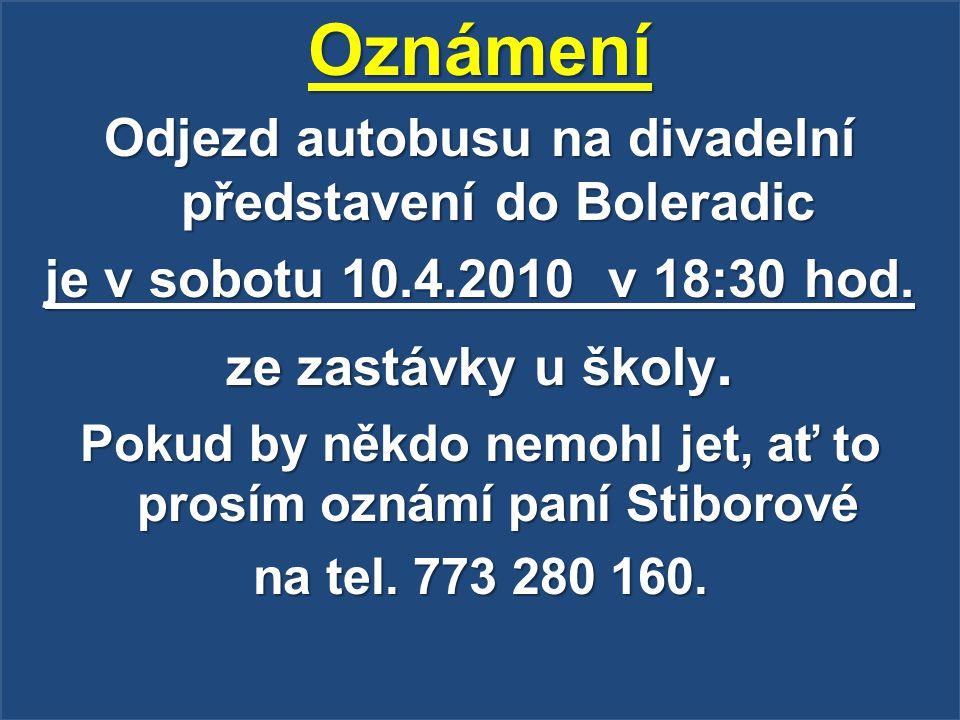 Oznámení Odjezd autobusu na divadelní představení do Boleradic je v sobotu 10.4.2010 v 18:30 hod. ze zastávky u školy. Pokud by někdo nemohl jet, ať t