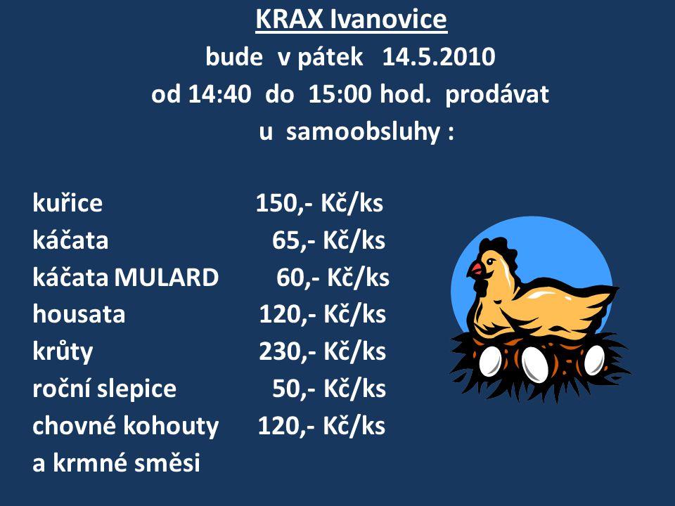 KRAX Ivanovice bude v pátek 14.5.2010 od 14:40 do 15:00 hod. prodávat u samoobsluhy : kuřice 150,- Kč/ks káčata 65,- Kč/ks káčata MULARD 60,- Kč/ks ho