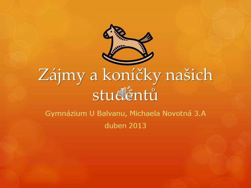 Zájmy a koníčky našich studentů Gymnázium U Balvanu, Michaela Novotná 3.A duben 2013