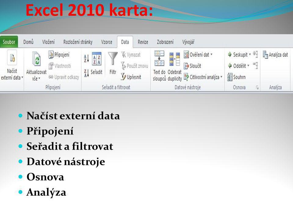 Excel 2010 karta:  Načíst externí data  Připojení  Seřadit a filtrovat  Datové nástroje  Osnova  Analýza