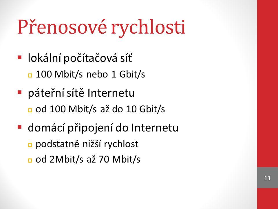 Přenosové rychlosti  lokální počítačová síť  100 Mbit/s nebo 1 Gbit/s  páteřní sítě Internetu  od 100 Mbit/s až do 10 Gbit/s  domácí připojení do Internetu  podstatně nižší rychlost  od 2Mbit/s až 70 Mbit/s 11