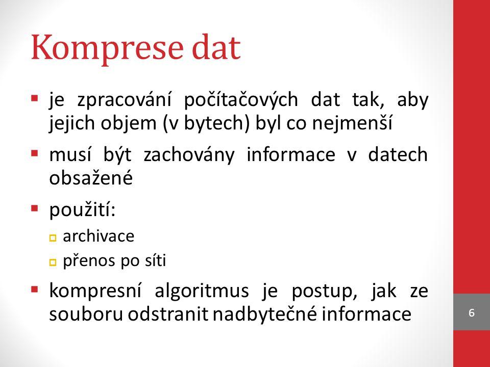 Komprese dat  je zpracování počítačových dat tak, aby jejich objem (v bytech) byl co nejmenší  musí být zachovány informace v datech obsažené  použití:  archivace  přenos po síti  kompresní algoritmus je postup, jak ze souboru odstranit nadbytečné informace 6