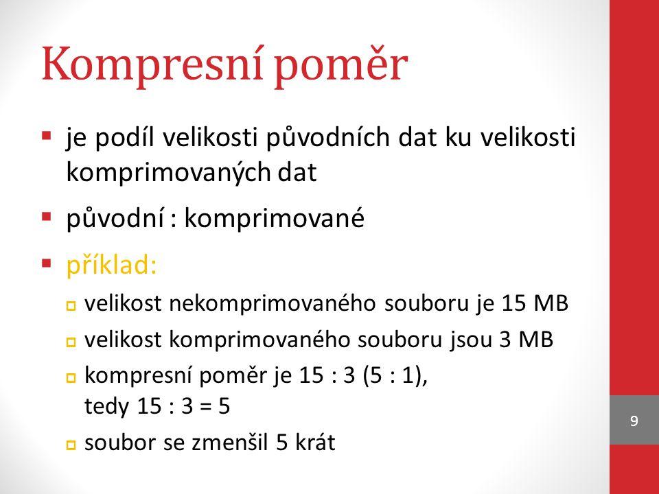Kompresní poměr  je podíl velikosti původních dat ku velikosti komprimovaných dat  původní : komprimované  příklad:  velikost nekomprimovaného souboru je 15 MB  velikost komprimovaného souboru jsou 3 MB  kompresní poměr je 15 : 3 (5 : 1), tedy 15 : 3 = 5  soubor se zmenšil 5 krát 9