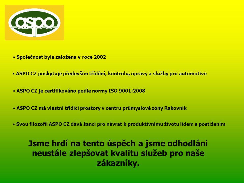 • Společnost byla založena v roce 2002 • ASPO CZ poskytuje především třídění, kontrolu, opravy a služby pro automotive • ASPO CZ je certifikováno podle normy ISO 9001:2008 • Svou filozofií ASPO CZ dává šanci pro návrat k produktivnímu životu lidem s postižením Jsme hrdí na tento úspěch a jsme odhodláni neustále zlepšovat kvalitu služeb pro naše zákazníky.