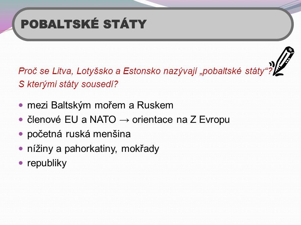 """Proč se Litva, Lotyšsko a Estonsko nazývají """"pobaltské státy""""? S kterými státy sousedí?  mezi Baltským mořem a Ruskem  členové EU a NATO → orientace"""