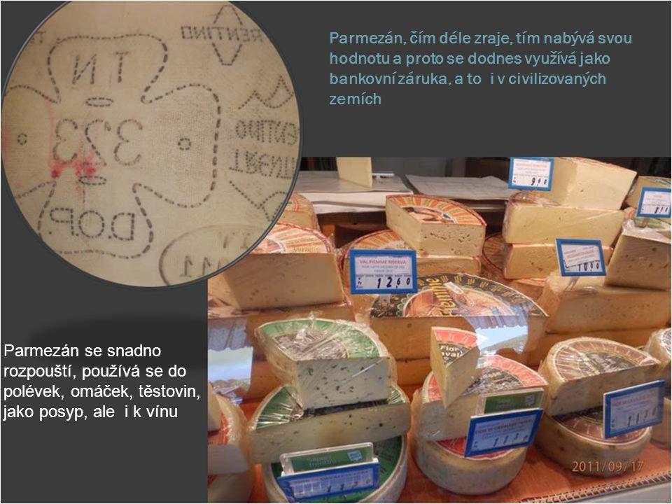 Parmezán, čím déle zraje, tím nabývá svou hodnotu a proto se dodnes využívá jako bankovní záruka, a to i v civilizovaných zemích Parmezán se snadno ro