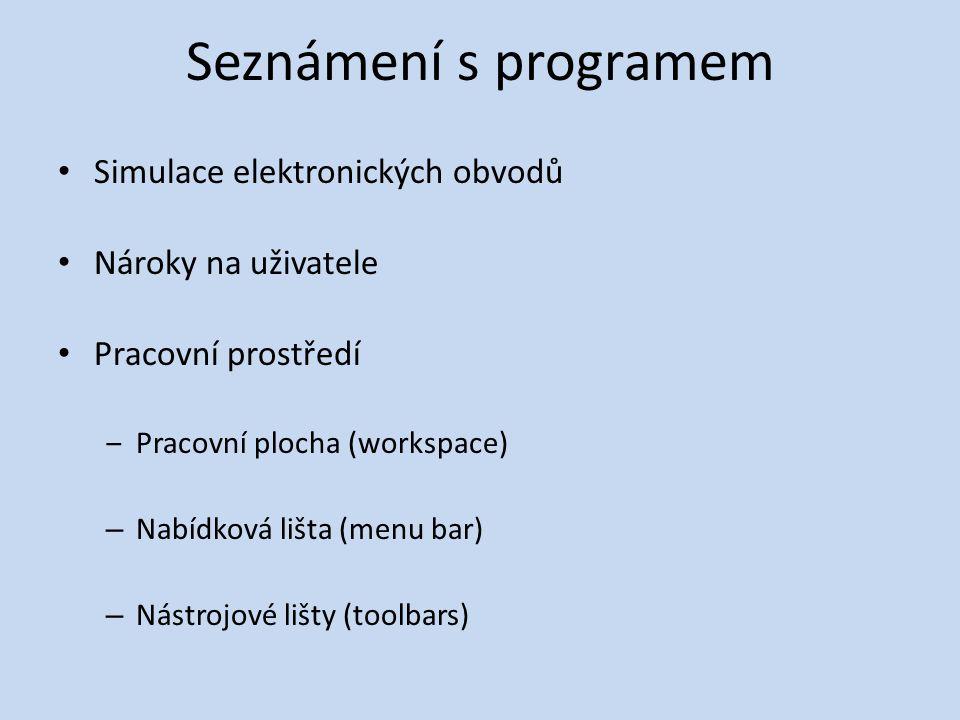 Seznámení s programem • Simulace elektronických obvodů • Nároky na uživatele • Pracovní prostředí ‒Pracovní plocha (workspace) – Nabídková lišta (menu bar) – Nástrojové lišty (toolbars)