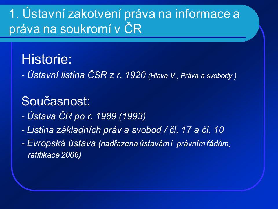 1. Ústavní zakotvení práva na informace a práva na soukromí v ČR Historie: - Ústavní listina ČSR z r. 1920 (Hlava V., Práva a svobody ) Současnost: -