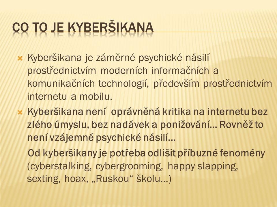  Kyberšikana je záměrné psychické násilí prostřednictvím moderních informačních a komunikačních technologií, především prostřednictvím internetu a mobilu.