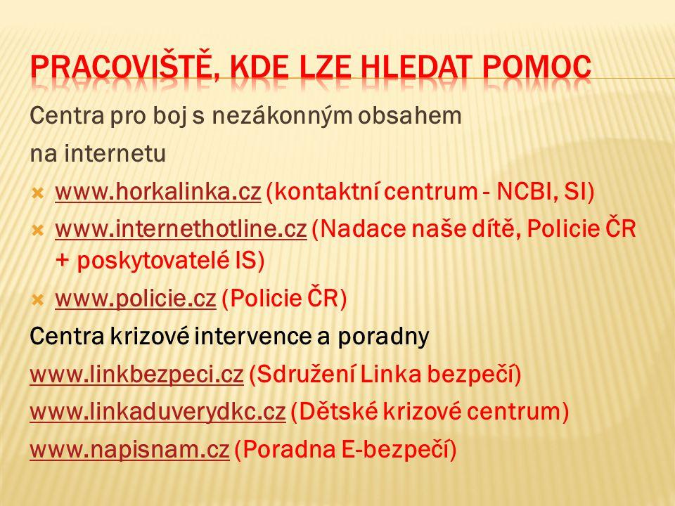 Centra pro boj s nezákonným obsahem na internetu  www.horkalinka.cz (kontaktní centrum - NCBI, SI) www.horkalinka.cz  www.internethotline.cz (Nadace naše dítě, Policie ČR + poskytovatelé IS) www.internethotline.cz  www.policie.cz (Policie ČR) www.policie.cz Centra krizové intervence a poradny www.linkbezpeci.czwww.linkbezpeci.cz (Sdružení Linka bezpečí) www.linkaduverydkc.czwww.linkaduverydkc.cz (Dětské krizové centrum) www.napisnam.czwww.napisnam.cz (Poradna E-bezpečí)