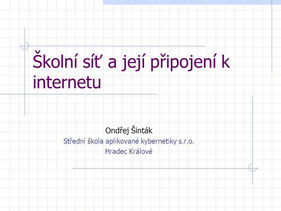 Školní síť a její připojení k internetu Ondřej Šinták Střední škola aplikované kybernetiky s.r.o. Hradec Králové