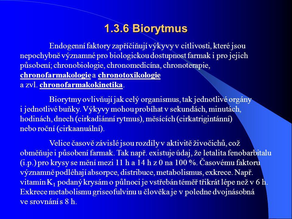 1.3.6 Biorytmus Endogenní faktory zapříčiňují výkyvy v citlivosti, které jsou nepochybně významné pro biologickou dostupnost farmak i pro jejich působení; chronobiologie, chronomedicína, chronoterapie, chronofarmakologie a chronotoxikologie a zvl.