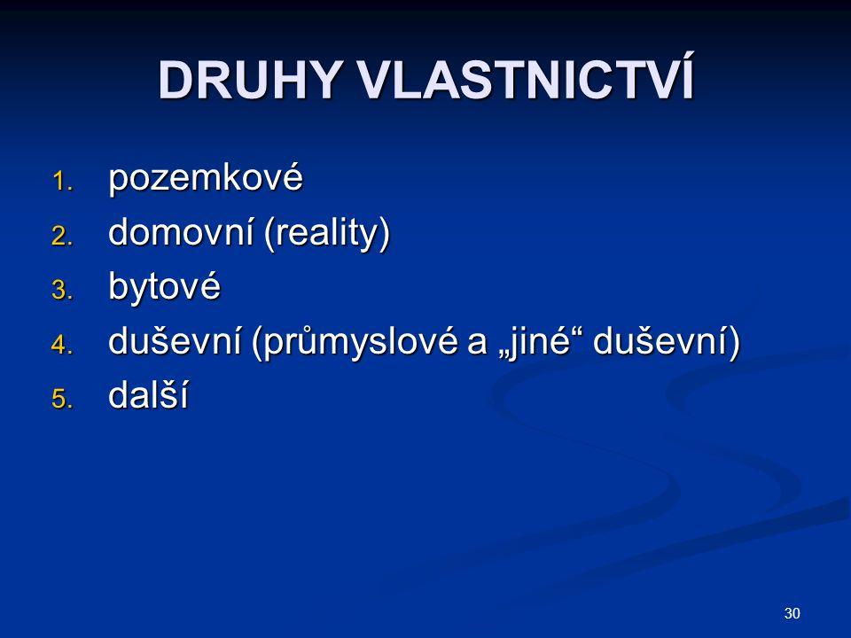 30 DRUHY VLASTNICTVÍ 1.pozemkové 2. domovní (reality) 3.