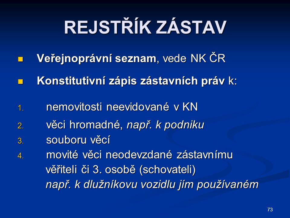 73 REJSTŘÍK ZÁSTAV  Veřejnoprávní seznam, vede NK ČR  Konstitutivní zápis zástavních práv k: 1.