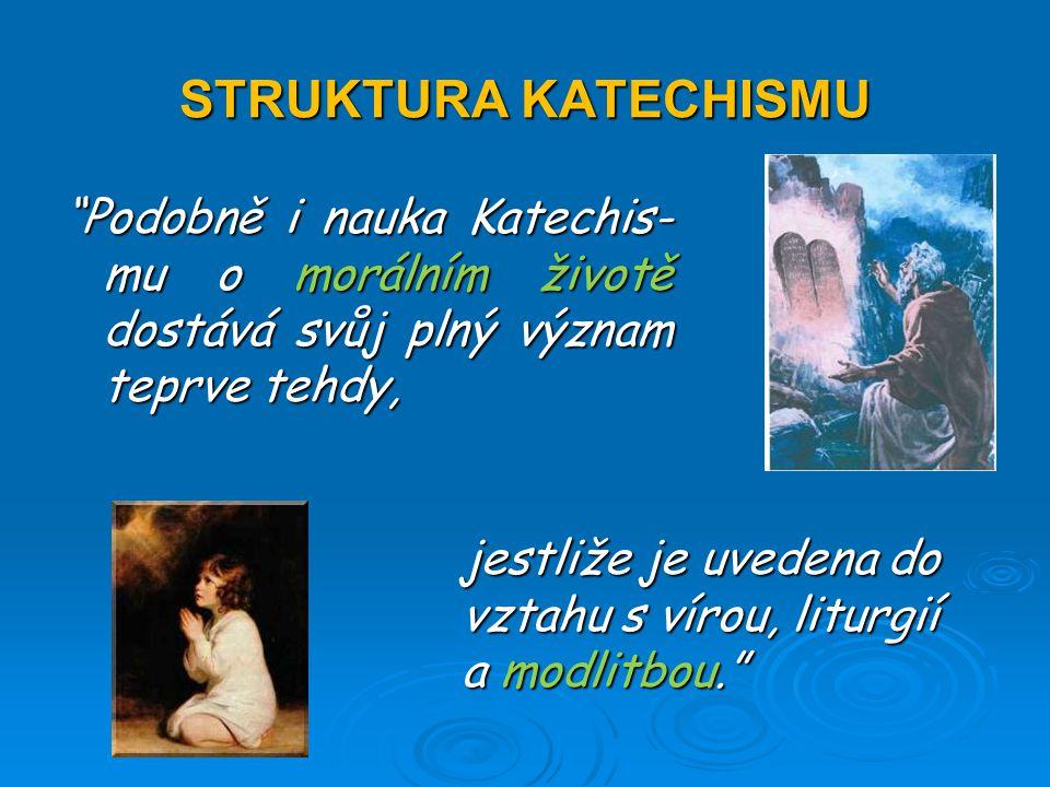 STRUKTURA KATECHISMU Podobně i nauka Katechis- mu o morálním životě dostává svůj plný význam teprve tehdy, jestliže je uvedena do vztahu s vírou, liturgií a modlitbou.