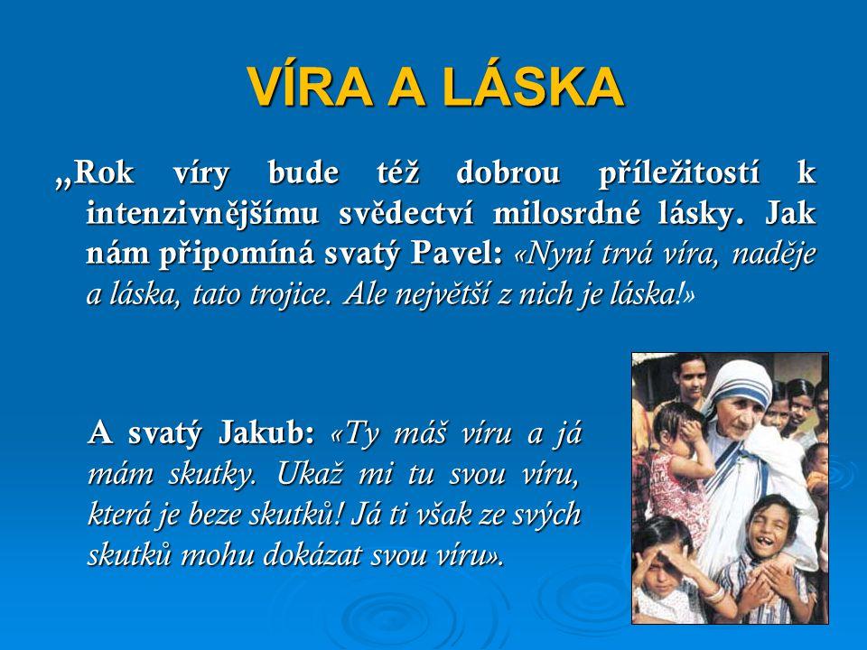 """VÍRA A LÁSKA """"Rok víry bude té ž dobrou p ř íle ž itostí k intenzivn ě jšímu sv ě dectví milosrdné lásky."""