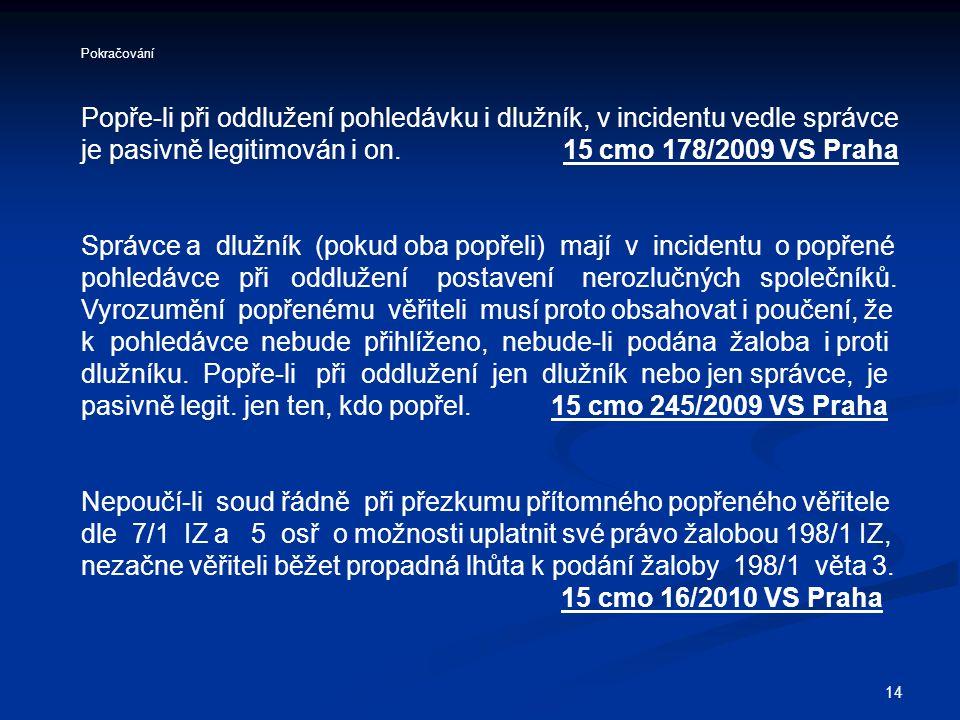 14 Pokračování Popře-li při oddlužení pohledávku i dlužník, v incidentu vedle správce je pasivně legitimován i on. 15 cmo 178/2009 VS Praha Správce a