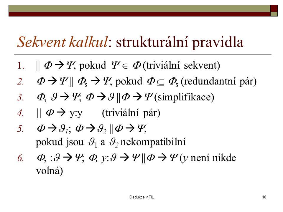 Dedukce v TIL10 Sekvent kalkul: strukturální pravidla 1. ||   , pokud    (triviální sekvent) 2.    ||  s  , pokud    s (redundantní pár