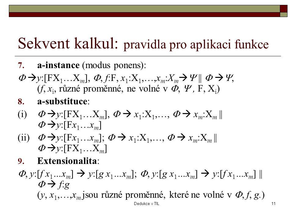 Dedukce v TIL11 Sekvent kalkul: pravidla pro aplikaci funkce 7. a-instance (modus ponens):   y:[FX 1 …X m ], , f:F, x 1 :X 1,…,x m :X m   ||  
