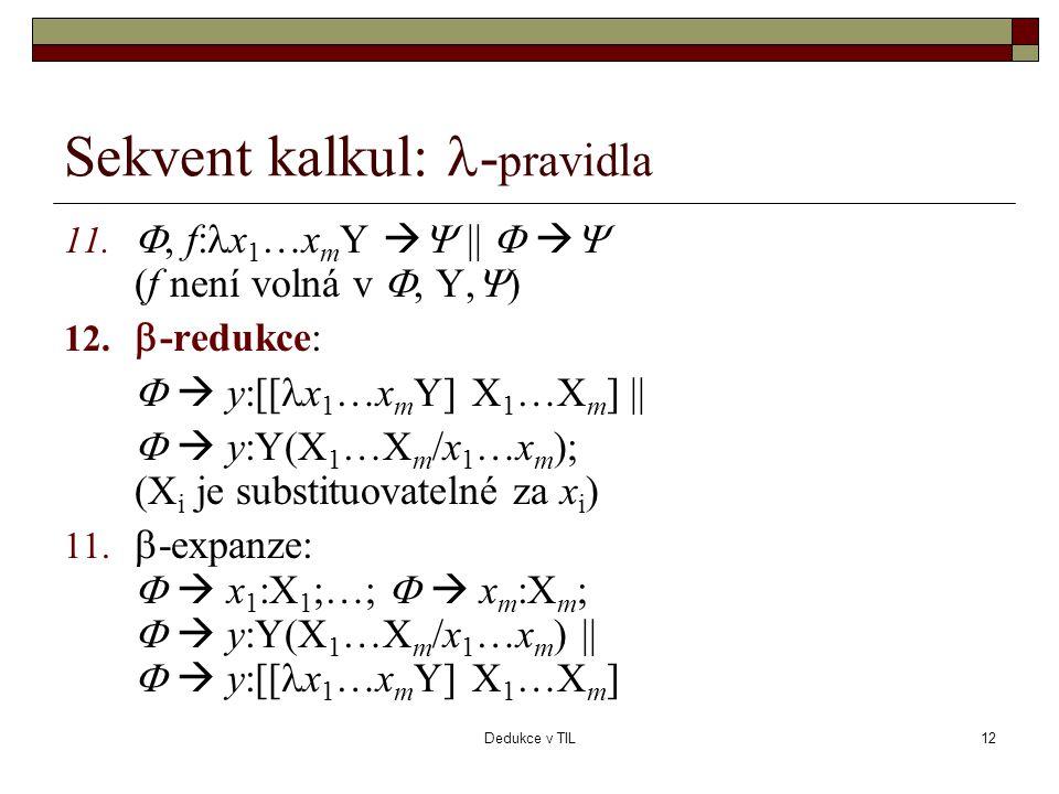 Dedukce v TIL12 Sekvent kalkul:  - pravidla 11. , f:  x 1 …x m Y   ||    (f není volná v , Y,  ) 12.  -redukce:   y:[[  x 1 …x m Y] X 1
