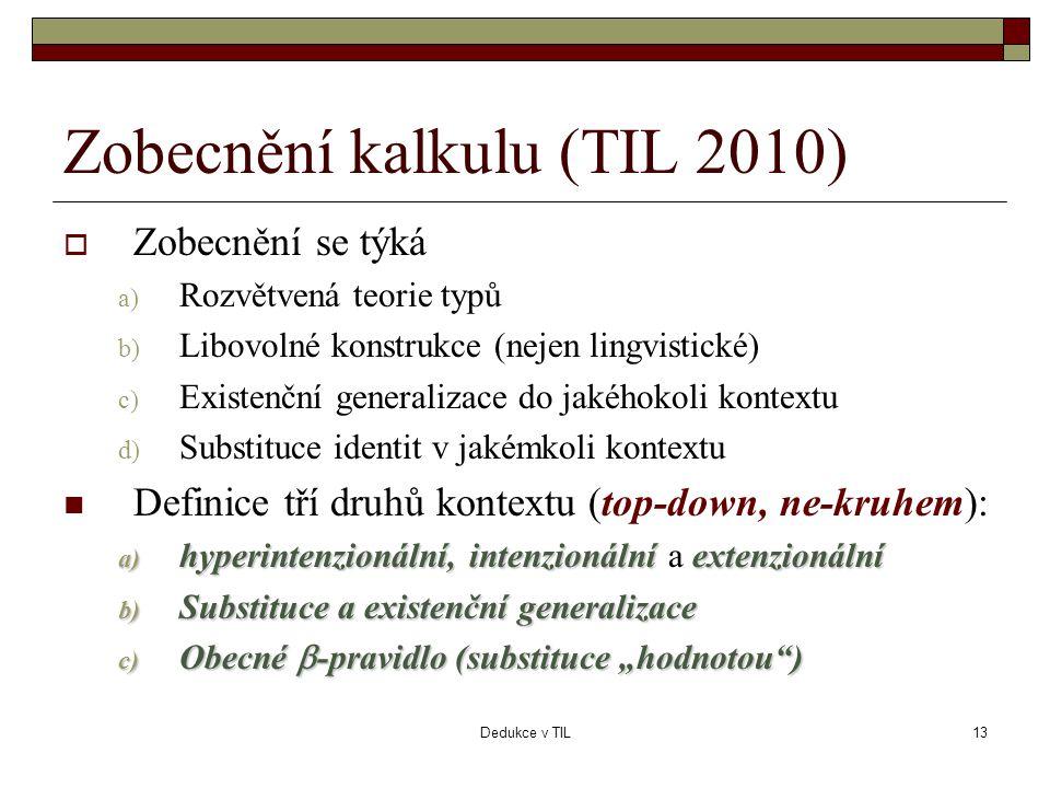 """Dedukce v TIL13 Zobecnění kalkulu (TIL 2010)  Zobecnění se týká a) Rozvětvená teorie typů b) Libovolné konstrukce (nejen lingvistické) c) Existenční generalizace do jakéhokoli kontextu d) Substituce identit v jakémkoli kontextu  Definice tří druhů kontextu (top-down, ne-kruhem): a) hyperintenzionální, intenzionální extenzionální a) hyperintenzionální, intenzionální a extenzionální b) Substituce a existenční generalizace c) Obecné  -pravidlo (substituce """"hodnotou )"""