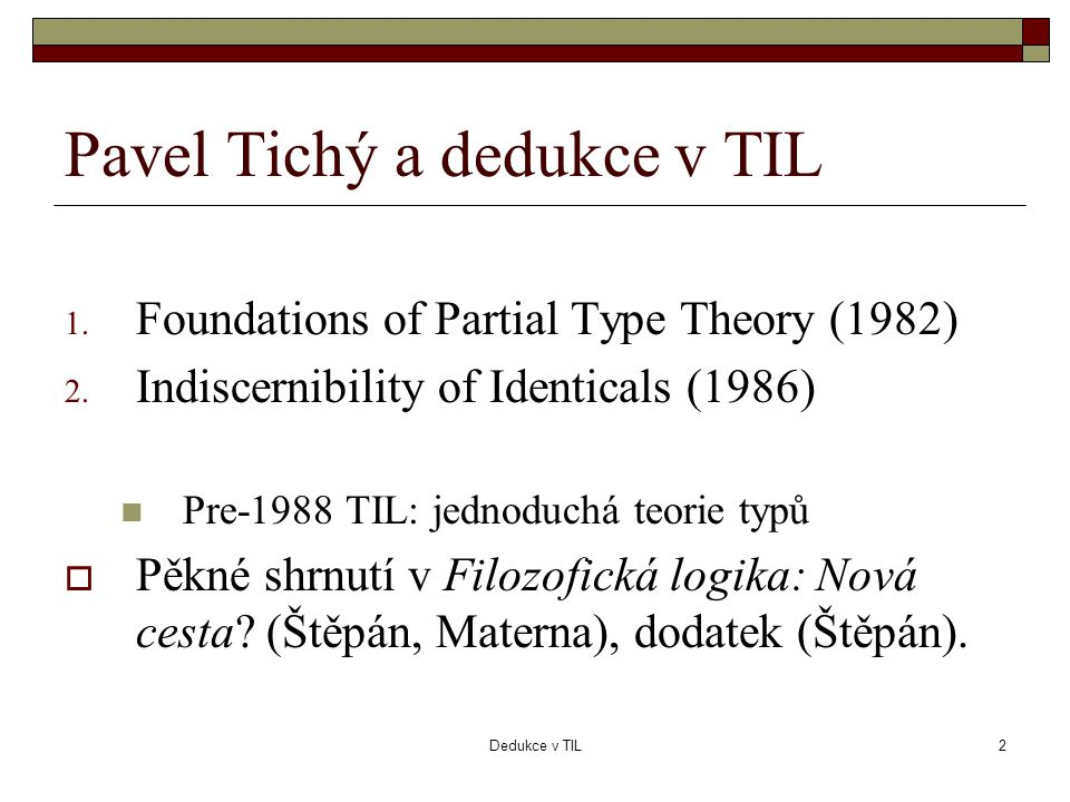 Dedukce v TIL2 Pavel Tichý a dedukce v TIL 1. Foundations of Partial Type Theory (1982) 2.