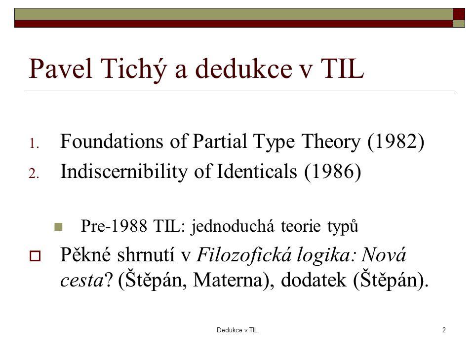 Dedukce v TIL2 Pavel Tichý a dedukce v TIL 1. Foundations of Partial Type Theory (1982) 2. Indiscernibility of Identicals (1986)  Pre-1988 TIL: jedno