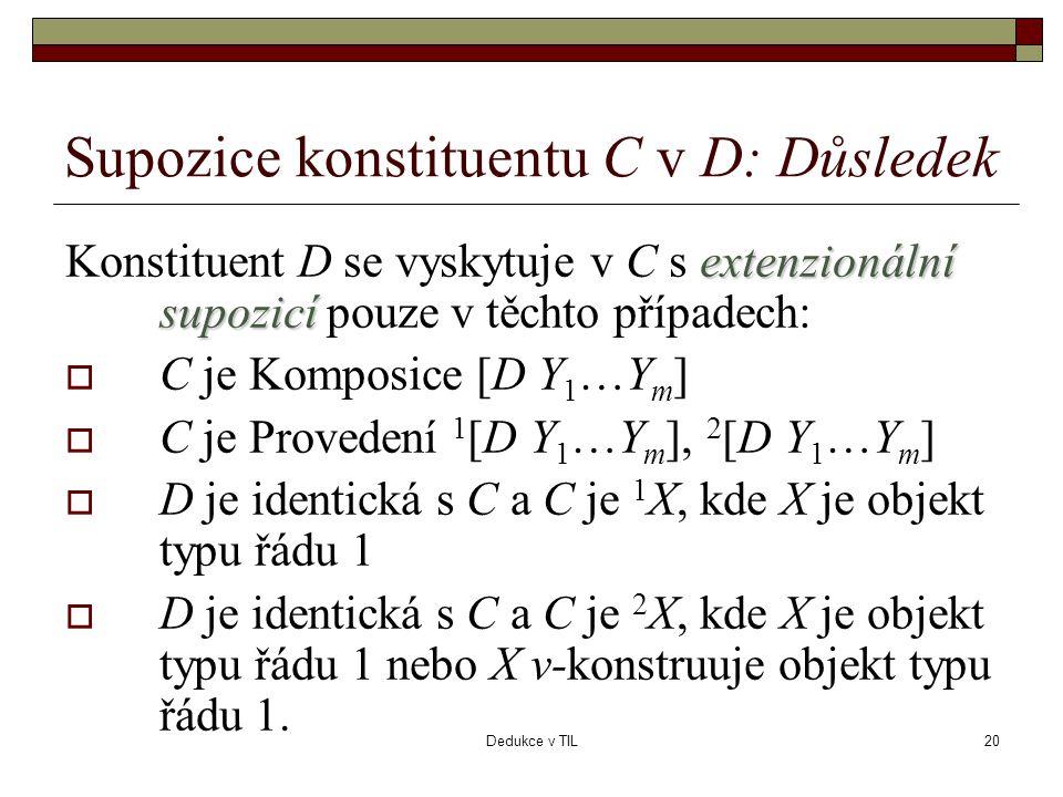 Dedukce v TIL20 Supozice konstituentu C v D: Důsledek extenzionální supozicí Konstituent D se vyskytuje v C s extenzionální supozicí pouze v těchto případech:  C je Komposice [D Y 1 …Y m ]  C je Provedení 1 [D Y 1 …Y m ], 2 [D Y 1 …Y m ]  D je identická s C a C je 1 X, kde X je objekt typu řádu 1  D je identická s C a C je 2 X, kde X je objekt typu řádu 1 nebo X v-konstruuje objekt typu řádu 1.