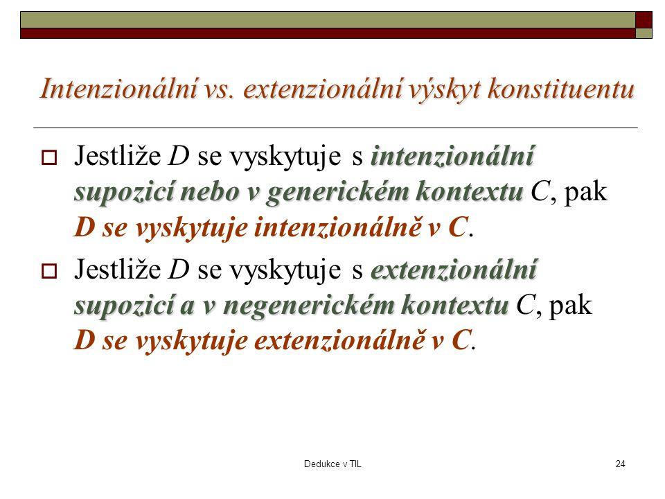 Dedukce v TIL24 Intenzionální vs. extenzionální výskyt konstituentu intenzionální supozicí nebo v generickém kontextu  Jestliže D se vyskytuje s inte