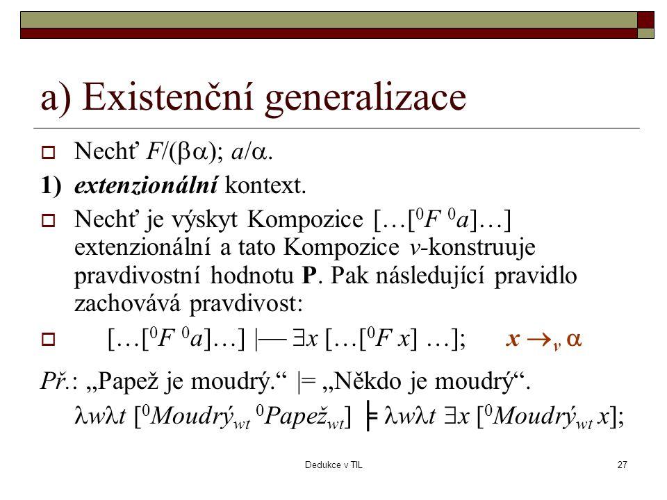 Dedukce v TIL27 a) Existenční generalizace  Nechť F/(  ); a/ . 1)extenzionální kontext.  Nechť je výskyt Kompozice […[ 0 F 0 a]…] extenzionální a