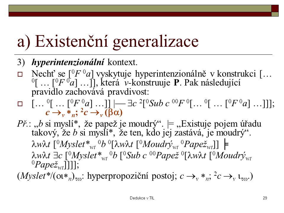 Dedukce v TIL29 a) Existenční generalizace 3)hyperintenzionální kontext.  Nechť se [ 0 F 0 a] vyskytuje hyperintenzionálně v konstrukci [… 0 [ … [ 0