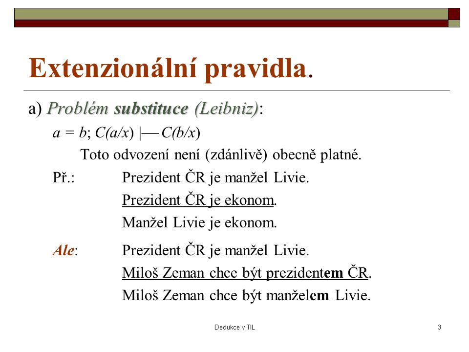 Dedukce v TIL3 Extenzionální pravidla. Problém substituce (Leibniz) a) Problém substituce (Leibniz): a = b; C(a/x) |  C(b/x) Toto odvození není (zdán