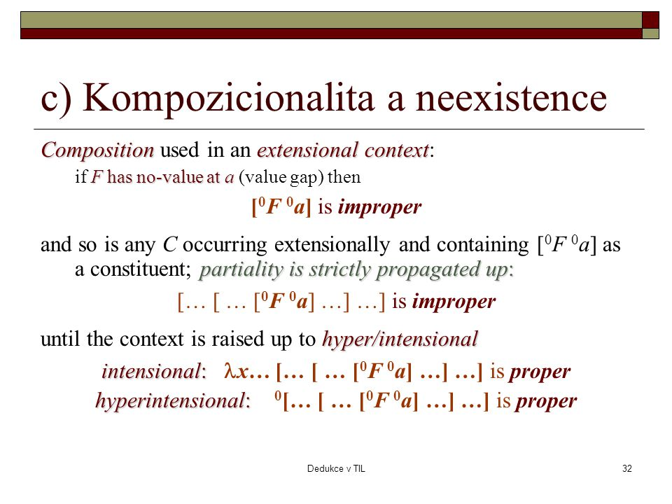 Dedukce v TIL32 c) Kompozicionalita a neexistence Compositionextensional context Composition used in an extensional context: F has no-value at a if F has no-value at a (value gap) then [ 0 F 0 a] is improper partiality is strictly propagated up: and so is any C occurring extensionally and containing [ 0 F 0 a] as a constituent; partiality is strictly propagated up: [… [ … [ 0 F 0 a] …] …] is improper hyper/intensional until the context is raised up to hyper/intensional intensional: intensional:  x… [… [ … [ 0 F 0 a] …] …] is proper hyperintensional: hyperintensional: 0 [… [ … [ 0 F 0 a] …] …] is proper