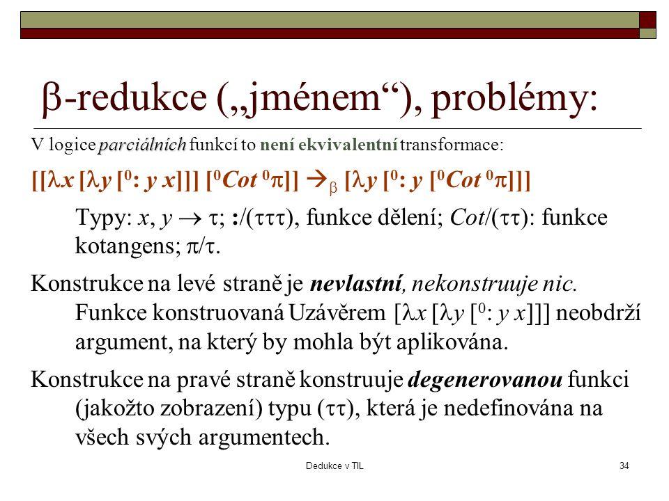 """Dedukce v TIL34  -redukce (""""jménem ), problémy: parciálních V logice parciálních funkcí to není ekvivalentní transformace: [[  x [  y [ 0 : y x]]] [ 0 Cot 0  ]]   [  y [ 0 : y [ 0 Cot 0  ]]] Typy: x, y   ; :/(  ), funkce dělení; Cot/(  ): funkce kotangens;  / ."""