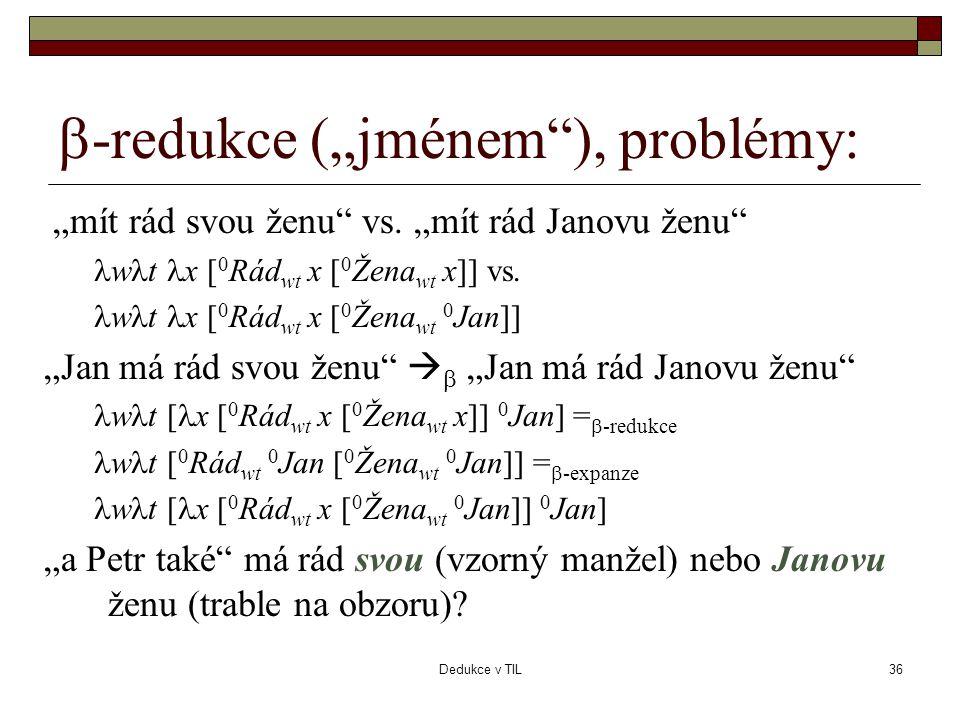 """Dedukce v TIL36  -redukce (""""jménem""""), problémy: """"mít rád svou ženu"""" vs. """"mít rád Janovu ženu""""  w  t  x [ 0 Rád wt x [ 0 Žena wt x]] vs.  w  t """