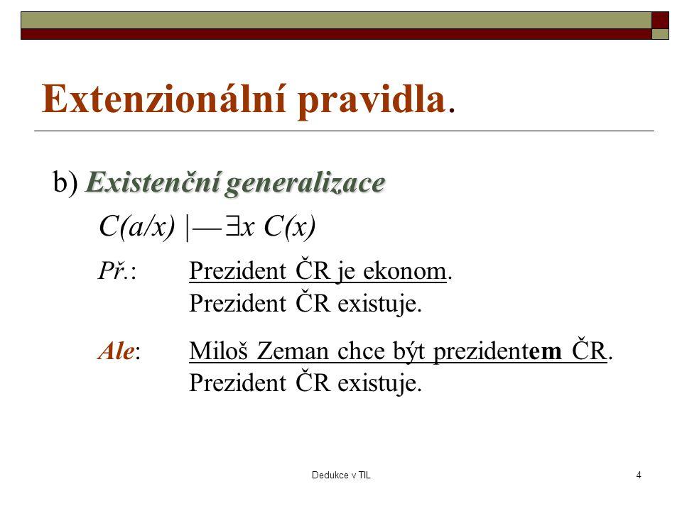 Dedukce v TIL4 Extenzionální pravidla. Existenční generalizace b) Existenční generalizace C(a/x) |   x C(x) Př.:Prezident ČR je ekonom. Prezident ČR