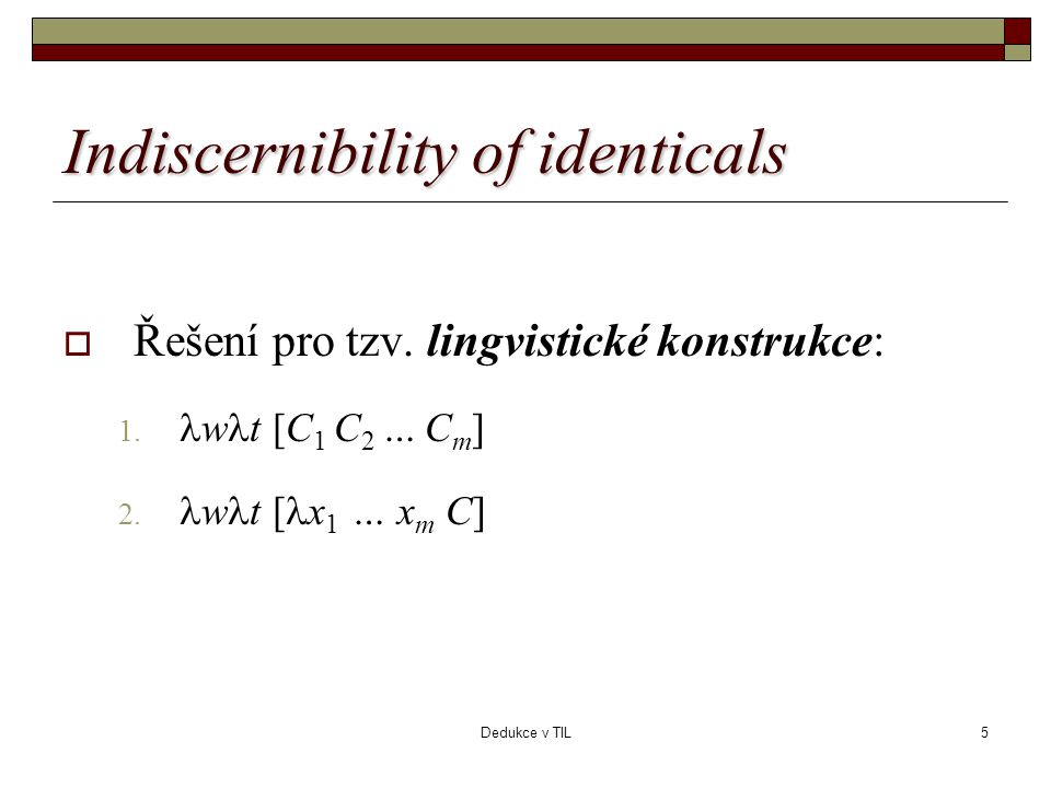 Dedukce v TIL5 Indiscernibility of identicals  Řešení pro tzv. lingvistické konstrukce: 1.  w  t [C 1 C 2 … C m ] 2.  w  t [  x 1 … x m C]