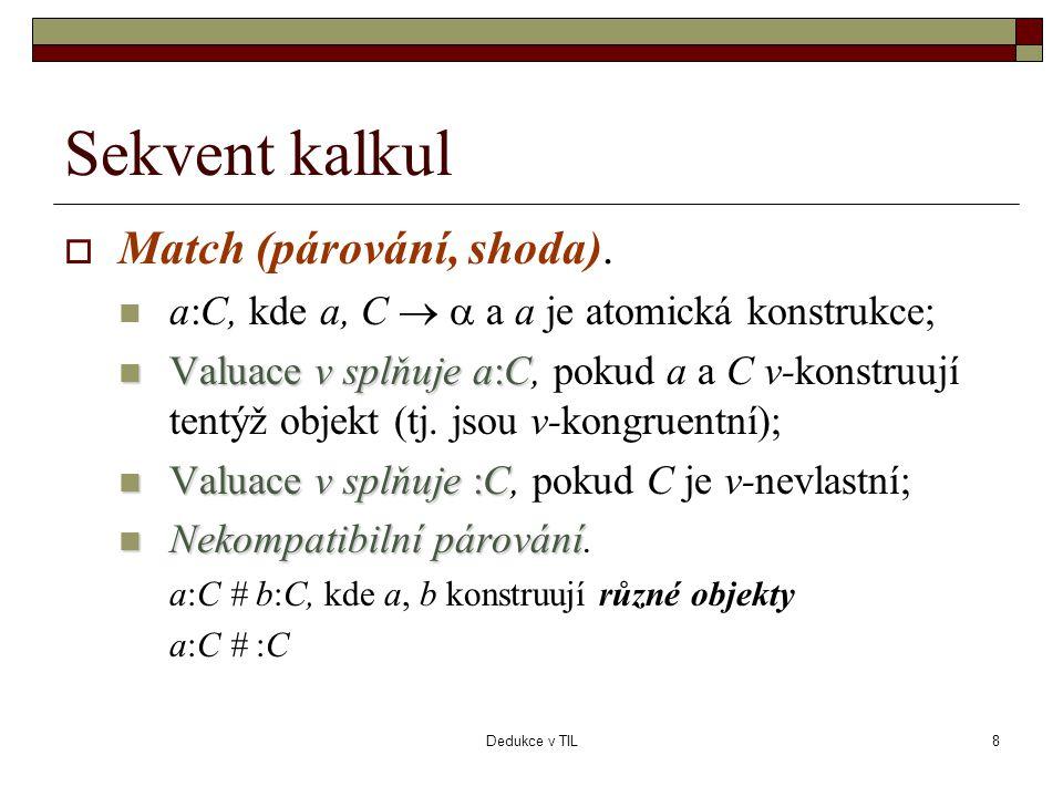 Dedukce v TIL8 Sekvent kalkul  Match (párování, shoda).  a:C, kde a, C   a a je atomická konstrukce;  Valuace v splňujea:C  Valuace v splňuje a:
