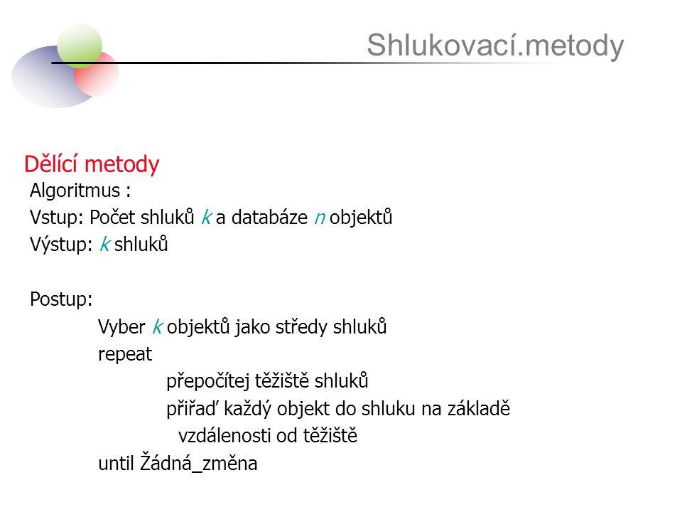 Dělící metody Shlukovací.metody Algoritmus : Vstup: Počet shluků k a databáze n objektů Výstup: k shluků Postup: Vyber k objektů jako středy shluků re