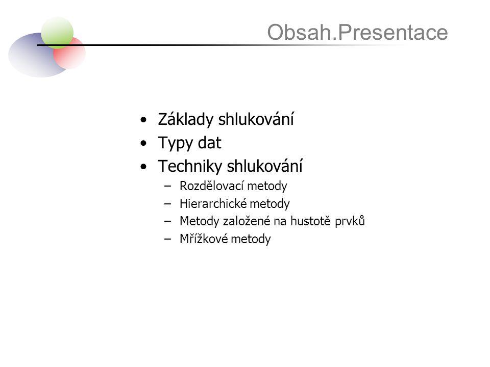 •Základy shlukování •Typy dat •Techniky shlukování –Rozdělovací metody –Hierarchické metody –Metody založené na hustotě prvků –Mřížkové metody Obsah.P