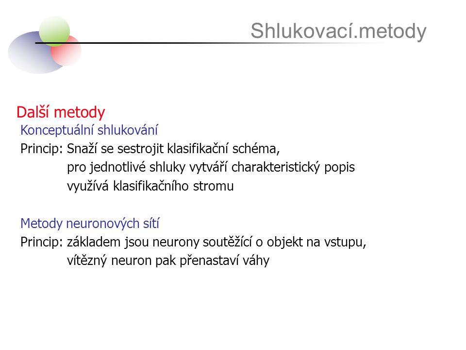 Další metody Shlukovací.metody Konceptuální shlukování Princip: Snaží se sestrojit klasifikační schéma, pro jednotlivé shluky vytváří charakteristický