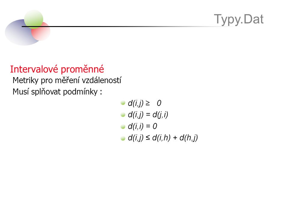 Intervalové proměnné Typy.Dat Metriky pro měření vzdáleností Musí splňovat podmínky : d(i,j) ≥0 d(i,j) = d(j,i) d(i,i) = 0 d(i,j) ≤ d(i,h) + d(h,j)