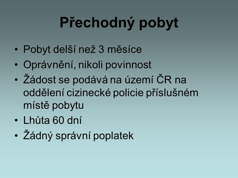Přechodný pobyt •Pobyt delší než 3 měsíce •Oprávnění, nikoli povinnost •Žádost se podává na území ČR na oddělení cizinecké policie příslušném místě po